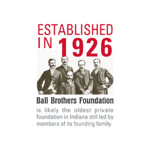 Ball Brothers Foundation remains committed to Muncie, Delaware County, East Central Indiana, and Indiana. It is among the oldest private foundations in the state of Indiana and beyond. Learn more here: www.ballfdn.org